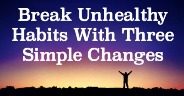Break Unhealthy Habits With Three Simple Changes